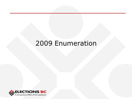 2009 Enumeration. Topics  Enumeration Objectives  February mail enumeration  General election enumeration  Attestation of Residence.