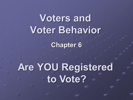 Voters and Voter Behavior Chapter 6 Are YOU Registered to Vote?