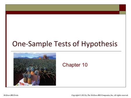 One-Sample Tests of Hypothesis Chapter 10 McGraw-Hill/Irwin Copyright © 2013 by The McGraw-Hill Companies, Inc. All rights reserved.