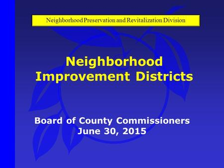 Board of County Commissioners June 30, 2015 Neighborhood Improvement Districts Neighborhood Preservation and Revitalization Division.