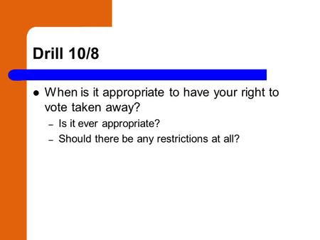 Drill 10/8 When is it appropriate to have your right to vote taken away? – Is it ever appropriate? – Should there be any restrictions at all?