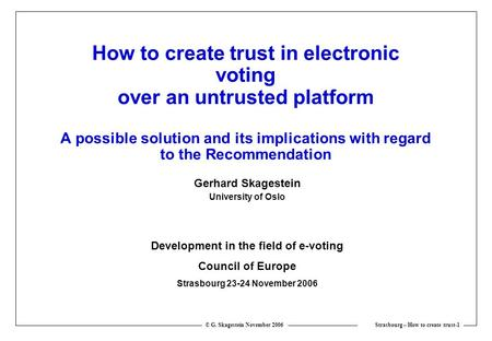 Strasbourg – How to create trust-1 © G. Skagestein November 2006 How to create trust in electronic voting over an untrusted platform A possible solution.