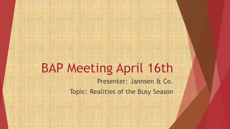 BAP Meeting April 16th Presenter: Jannsen & Co. Topic: Realities of the Busy Season.
