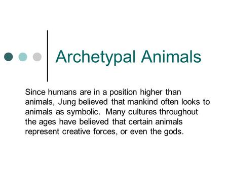 Archetypal Animals Since humans are in a position higher than animals, Jung believed that mankind often looks to animals as symbolic. Many cultures throughout.