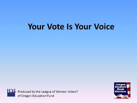 Your Vote Is Your Voice Produced by the League of Women Voters® of Oregon Education Fund.