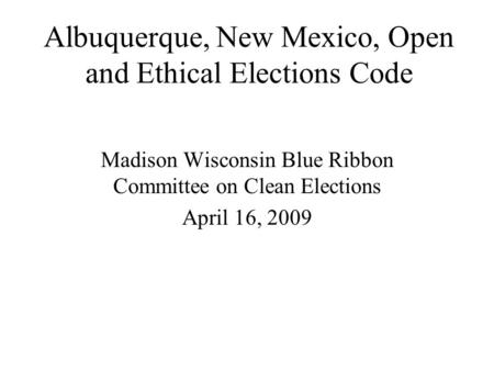 Albuquerque, New Mexico, Open and Ethical Elections Code Madison Wisconsin Blue Ribbon Committee on Clean Elections April 16, 2009.