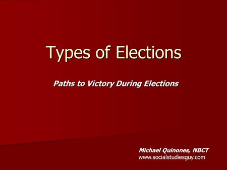 Paths to Victory During Elections Types of Elections Michael Quinones, NBCT www.socialstudiesguy.com.