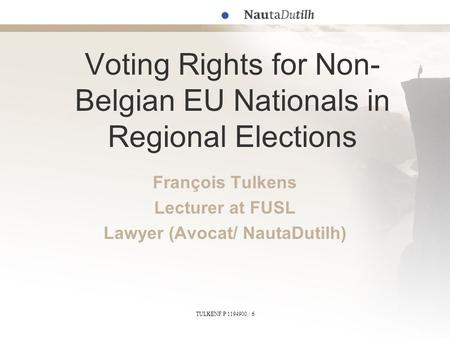 TULKENF P 1194900 / 6 Voting Rights for Non- Belgian EU Nationals in Regional Elections François Tulkens Lecturer at FUSL Lawyer (Avocat/ NautaDutilh)