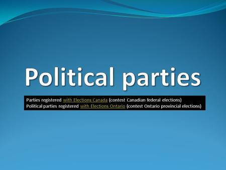 Parties registered with Elections Canada (contest Canadian federal elections)with Elections Canada Political parties registered with Elections Ontario.