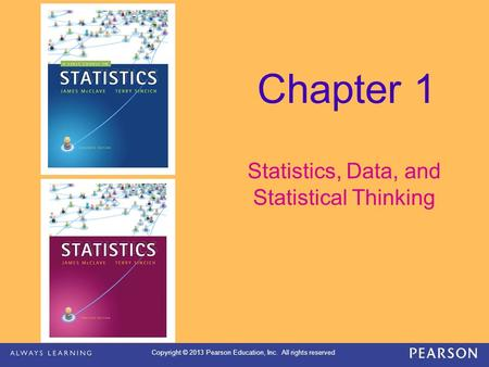 Copyright © 2013 Pearson Education, Inc. All rights reserved Chapter 1 Statistics, Data, and Statistical Thinking.