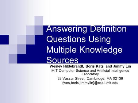 Answering Definition Questions Using Multiple Knowledge Sources Wesley Hildebrandt, Boris Katz, and Jimmy Lin MIT Computer Science and Artificial Intelligence.