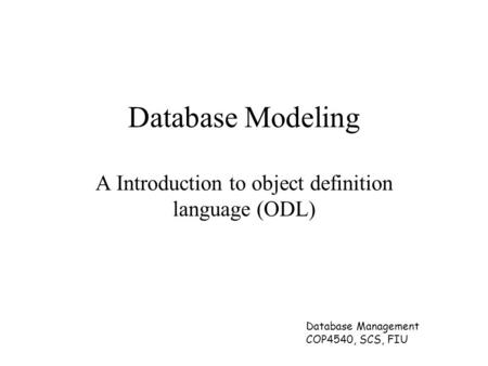 Database Management COP4540, SCS, FIU Database Modeling A Introduction to object definition language (ODL)