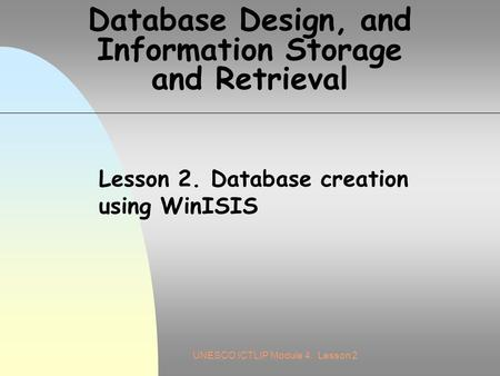 UNESCO ICTLIP Module 4. Lesson 2 Database Design, and Information Storage and Retrieval Lesson 2. Database creation using WinISIS.