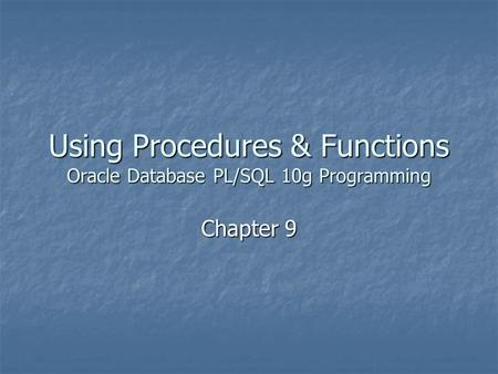 Using Procedures & Functions Oracle Database PL/SQL 10g Programming Chapter 9.