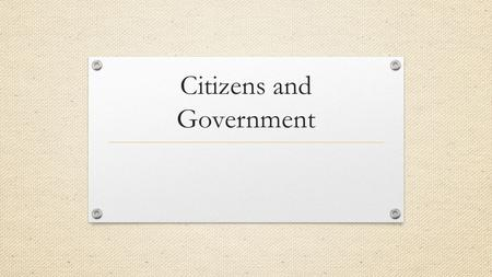 Citizens and Government. Why are politics a necessary part in our democracy? People have differing ideas about what is important and what should be done.