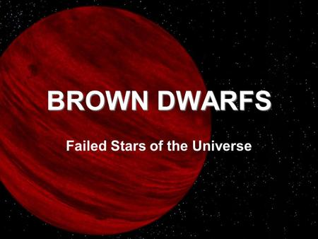 BROWN DWARFS Failed Stars of the Universe. Stars come in many shapes and sizes, but they all have one thing in common-they are massive enough to ignite.