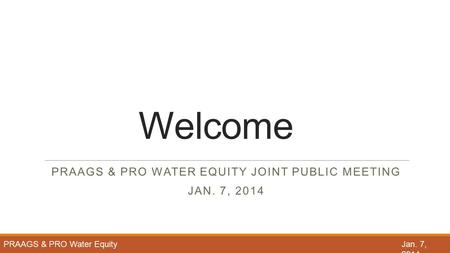 Welcome PRAAGS & PRO WATER EQUITY JOINT PUBLIC MEETING JAN. 7, 2014 PRAAGS & PRO Water Equity Jan. 7, 2014.