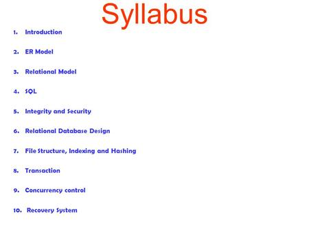 Syllabus 1.Introduction 2.ER Model 3.Relational Model 4.SQL 5.Integrity and Security 6.Relational Database Design 7.File Structure, Indexing and Hashing.