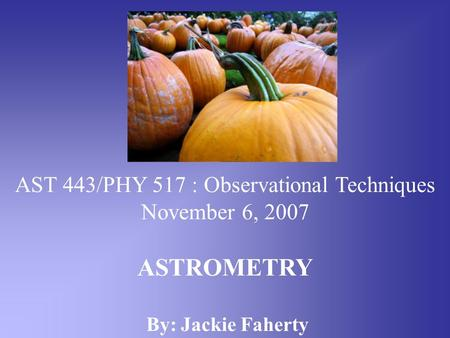 AST 443/PHY 517 : Observational Techniques November 6, 2007 ASTROMETRY By: Jackie Faherty.