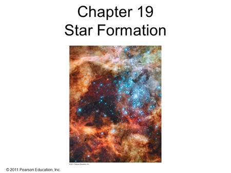 © 2011 Pearson Education, Inc. Chapter 19 Star Formation.
