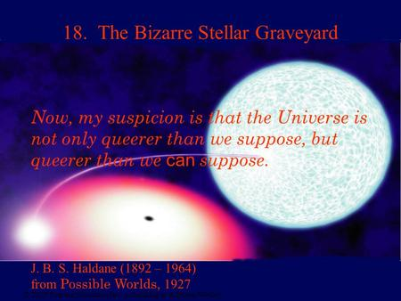 © 2005 Pearson Education Inc., publishing as Addison-Wesley 18. The Bizarre Stellar Graveyard J. B. S. Haldane (1892 – 1964) from Possible Worlds, 1927.