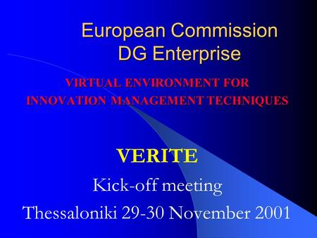 European Commission DG Enterprise VIRTUAL ENVIRONMENT FOR INNOVATION MANAGEMENT TECHNIQUES VERITE Kick-off meeting Thessaloniki 29-30 November 2001.