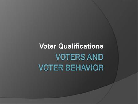 Voter Qualifications. Voting Qualifications  Citizenship – US  Residence - of the state in state/local elections  Age – 18 and older.