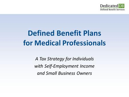 A Tax Strategy for Individuals with Self-Employment Income and Small Business Owners Defined Benefit Plans for Medical Professionals.