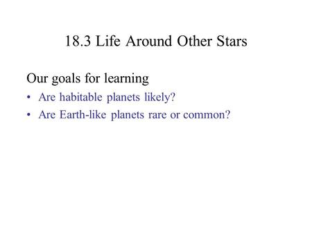 18.3 Life Around Other Stars Our goals for learning Are habitable planets likely? Are Earth-like planets rare or common?