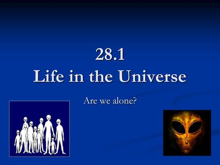 28.1 Life in the Universe Are we alone?. Cosmic Evolution History of the universe History of the universe Particulate Particulate Galactic Galactic Stellar.