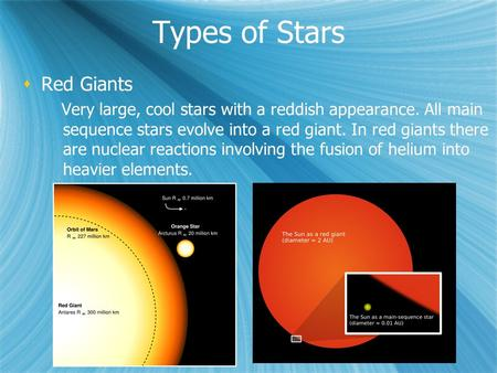 Types of Stars  Red Giants Very large, cool stars with a reddish appearance. All main sequence stars evolve into a red giant. In red giants there are.