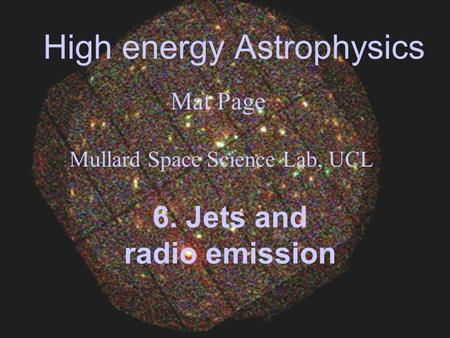 High energy Astrophysics Mat Page Mullard Space Science Lab, UCL 6. Jets and radio emission.