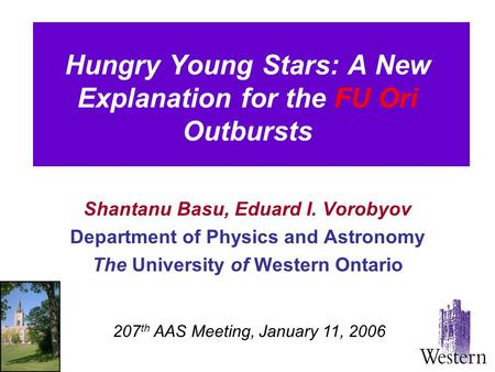 Hungry Young Stars: A New Explanation for the FU Ori Outbursts Shantanu Basu, Eduard I. Vorobyov Department of Physics and Astronomy The University of.