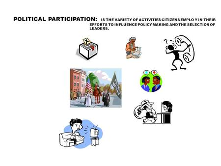 POLITICAL PARTICIPATION: IS THE VARIETY OF ACTIVITIES CITIZENS EMPLO Y IN THEIR EFFORTS TO INFLUENCE POLICY MAKING AND THE SELECTION OF LEADERS.