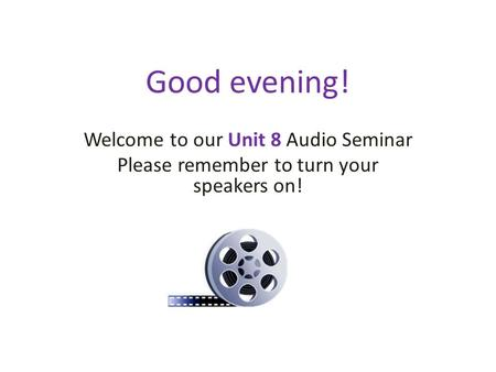 Good evening! Welcome to our Unit 8 Audio Seminar Please remember to turn your speakers on!