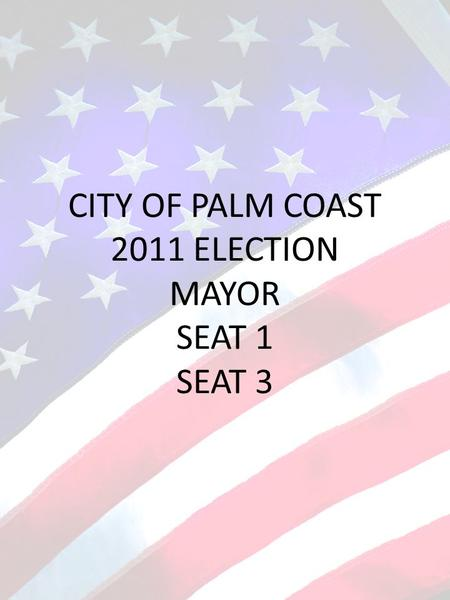 CITY OF PALM COAST 2011 ELECTION MAYOR SEAT 1 SEAT 3.