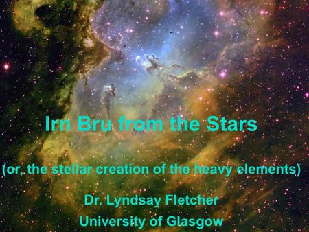 Irn Bru from the Stars (or, the stellar creation of the heavy elements) Dr. Lyndsay Fletcher University of Glasgow.