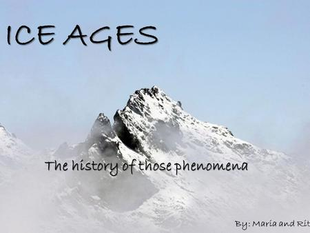 ICE AGES The history of those phenomena By: Maria and Rita.