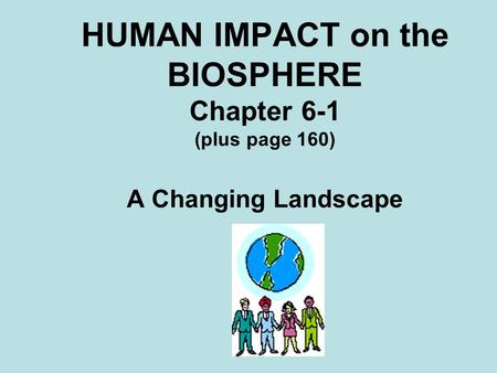 HUMAN IMPACT on the BIOSPHERE Chapter 6-1 (plus page 160) A Changing Landscape.
