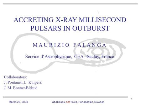 1 ACCRETING X-RAY MILLISECOND PULSARS IN OUTBURST M A U R I Z I O F A L A N G A Service d'Astrophysique, CEA –Saclay, France Collaborators: J. Poutanen,