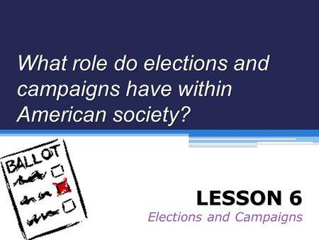 What role do elections and campaigns have within American society? LESSON 6 Elections and Campaigns.