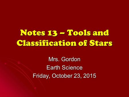 Notes 13 – Tools and Classification of Stars Mrs. Gordon Earth Science Friday, October 23, 2015Friday, October 23, 2015Friday, October 23, 2015Friday,