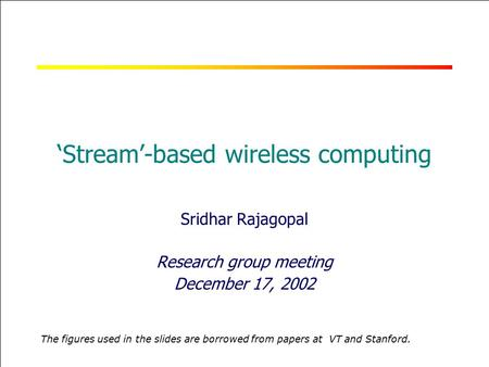 RICE UNIVERSITY 'Stream'-based wireless computing Sridhar Rajagopal Research group meeting December 17, 2002 The figures used in the slides are borrowed.