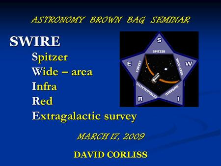 ASTRONOMY BROWN BAG SEMINAR SWIRE Spitzer Wide – area Infra Red Extragalactic survey MARCH 17, 2009 DAVID CORLISS.