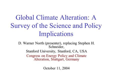Global Climate Alteration: A Survey of the Science and Policy Implications D. Warner North (presenter), replacing Stephen H. Schneider, Stanford University,