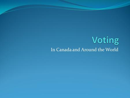 In Canada and Around the World. Before you can understand voting you need to see the results so you know what we are talking about. The following slides.