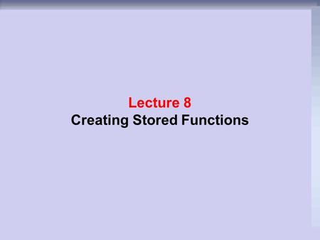 Lecture 8 Creating Stored Functions. Objectives  After completing this lesson, you should be able to do the following:  What is Function?  Types of.