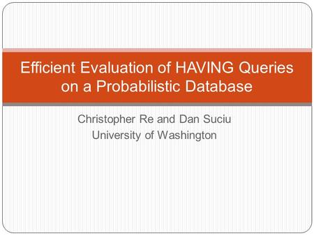 Christopher Re and Dan Suciu University of Washington Efficient Evaluation of HAVING Queries on a Probabilistic Database.