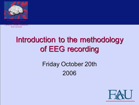Human Brain and Behavior Laboratory Center for Complex Systems and Brain Sciences Introduction to the methodology of EEG recording Friday October 20th.
