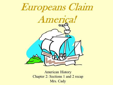 Europeans Claim America! American History Chapter 2: Sections 1 and 2 recap Mrs. Cady.